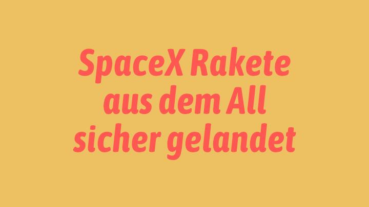 SpaceX Rakete aus dem All sicher gelandet